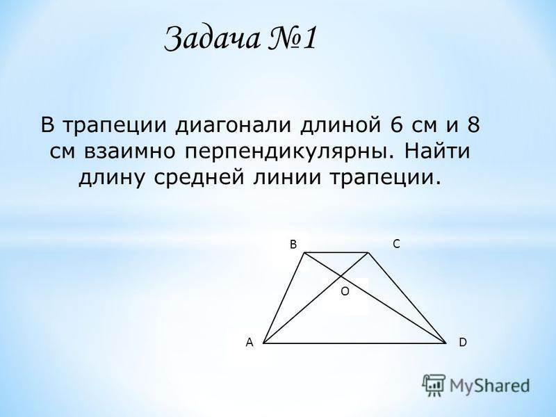 В трапеции диагонали длиной 6 см и 8 см взаимно перпендикулярны. Найти длину средней линии трапеции. В А С D O Задача 1