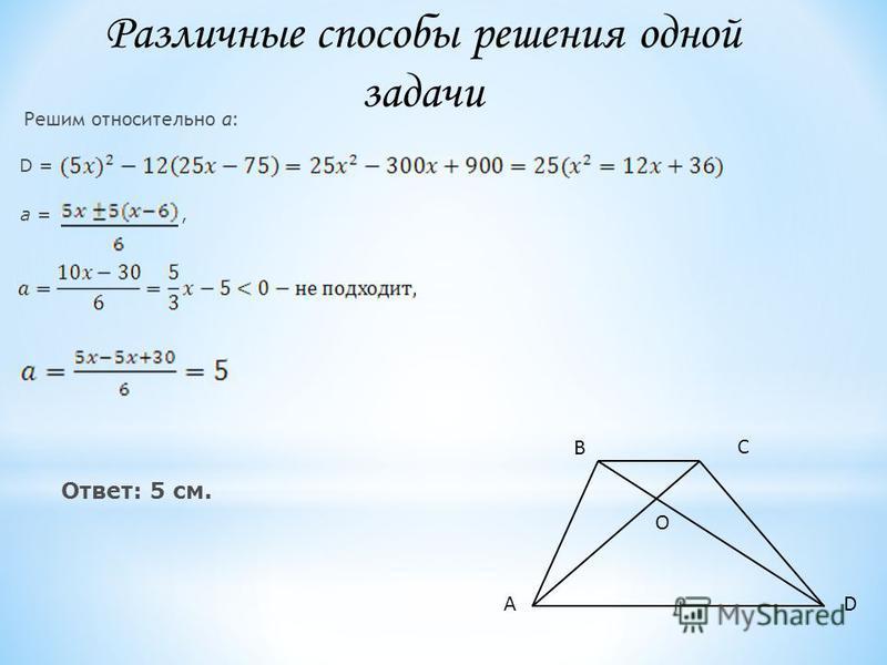 Решим относительно a: D = a =, Ответ: 5 см. D В А С O Различные способы решения одной задачи