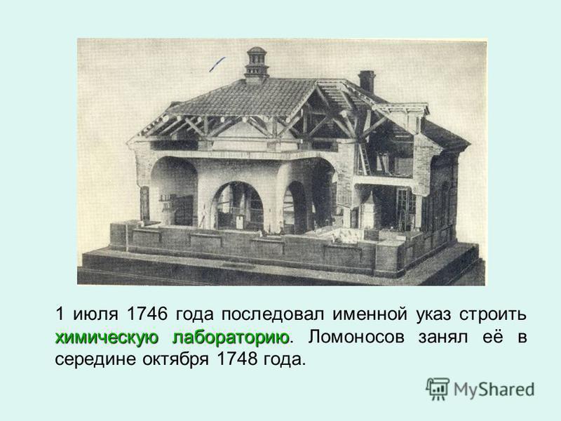 химическую лабораторию 1 июля 1746 года последовал именной указ строить химическую лабораторию. Ломоносов занял её в середине октября 1748 года.