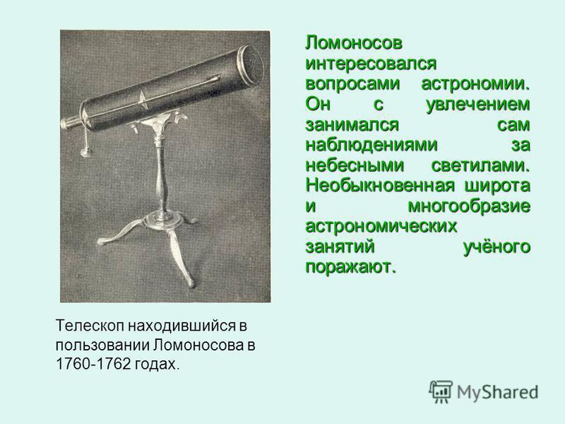 Телескоп находившийся в пользовании Ломоносова в 1760-1762 годах. Ломоносов интересовался вопросами астрономии. Он с увлечением занимался сам наблюдениями за небесными светилами. Необыкновенная широта и многообразие астрономических занятий учёного по