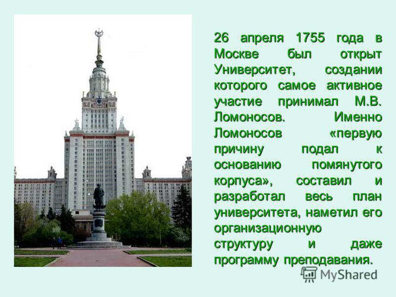 26 апреля 1755 года в Москве был открыт Университет, создании которого самое активное участие принимал М.В. Ломоносов. Именно Ломоносов «первую причину подал к основанию помянутого корпуса», составил и разработал весь план университета, наметил его о