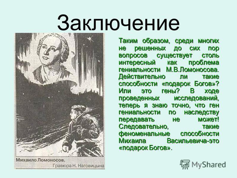 Таким образом, среди многих не решенных до сих пор вопросов существует столь интересный как проблема гениальности М.В.Ломоносова. Действительно ли такие способности «подарок Богов»? Или это гены? В ходе проведенных исследований, теперь я знаю точно,