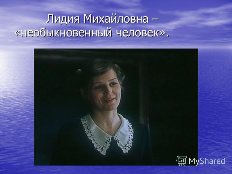 Лидия Михайловна – «необыкновенный человек». Лидия Михайловна – «необыкновенный человек».