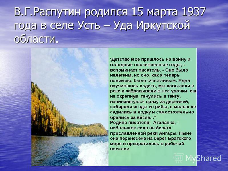 В.Г.Распутин родился 15 марта 1937 года в селе Усть – Уда Иркутской области.