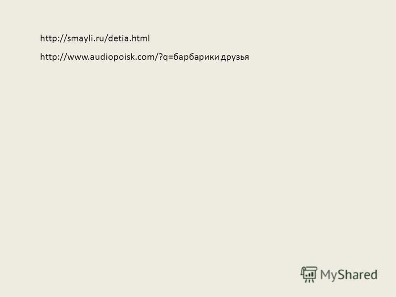 http://smayli.ru/detia.html http://www.audiopoisk.com/?q=барбарики друзья