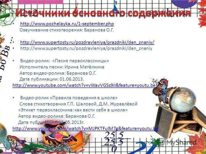 http://www.pozhelayka.ru/1-september.php Озвучивание стихотворения: Баранова О.Г. http://www.supertosty.ru/pozdravleniya/prazdniki/den_znaniy/ http://www.supertosty.ru/pozdravleniya/prazdniki/den_znaniy Видео-ролик: «Песня первоклассницы» Исполнитель