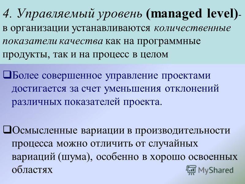 4. Управляемый уровень (managed level) - в организации устанавливаются количественные показатели качества как на программные продукты, так и на процесс в целом Более совершенное управление проектами достигается за счет уменьшения отклонений различных