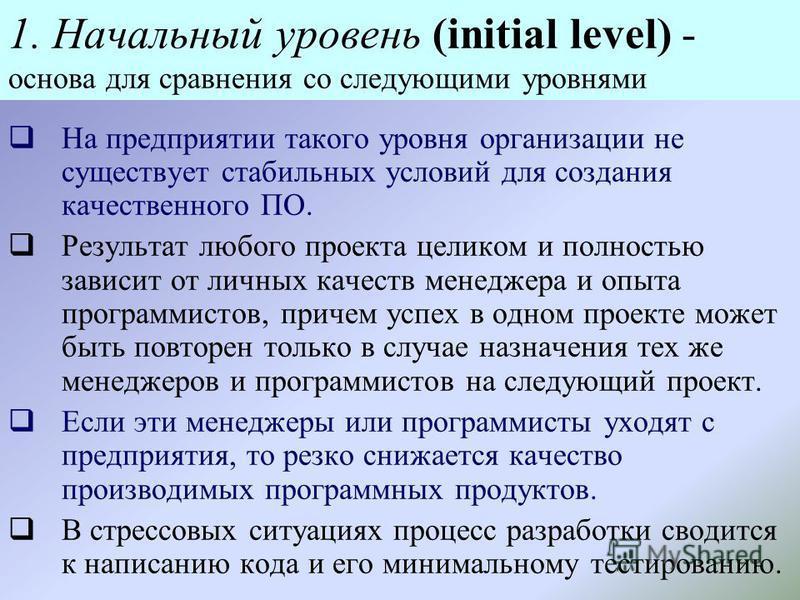 1. Начальный уровень (initial level) - основа для сравнения со следующими уровнями На предприятии такого уровня организации не существует стабильных условий для создания качественного ПО. Результат любого проекта целиком и полностью зависит от личных
