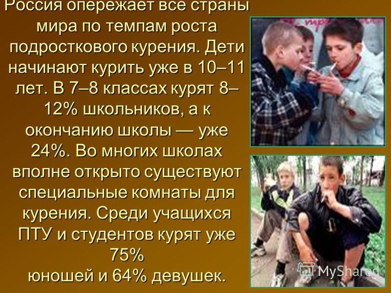 Россия опережает все страны мира по темпам роста подросткового курения. Дети начинают курить уже в 10–11 лет. В 7–8 классах курят 8– 12% школьников, а к окончанию школы уже 24%. Во многих школах вполне открыто существуют специальные комнаты для курен