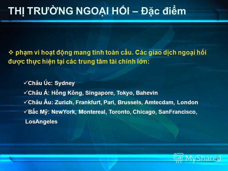 TH TRƯNG NGOI HI – Đc đim phm vi hot đng mang tính toàn cu. Các giao dch ngoi hi đưc thc hin ti các trung tâm tài chính ln: Châu Úc: Sydney Châu Á: Hng Kông, Singapore, Tokyo, Bahevin Châu Âu: Zurich, Frankfurt, Pari, Brussels, Amtecdam, London Bc M: