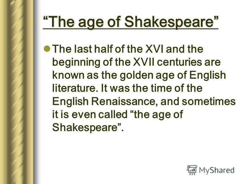 The age of Shakespeare The last half of the XVI and the beginning of the XVII centuries are known as the golden age of English literature. It was the time of the English Renaissance, and sometimes it is even called the age of Shakespeare.