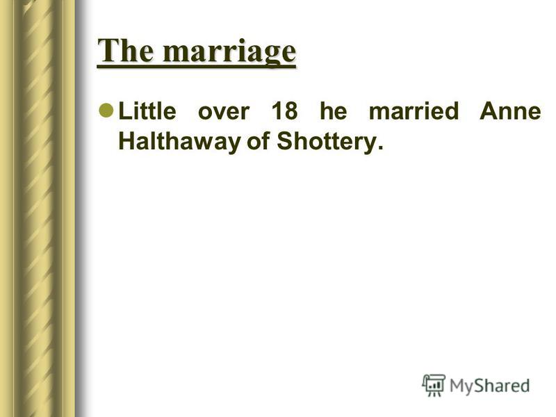 The marriage Little over 18 he married Anne Halthaway of Shottery.