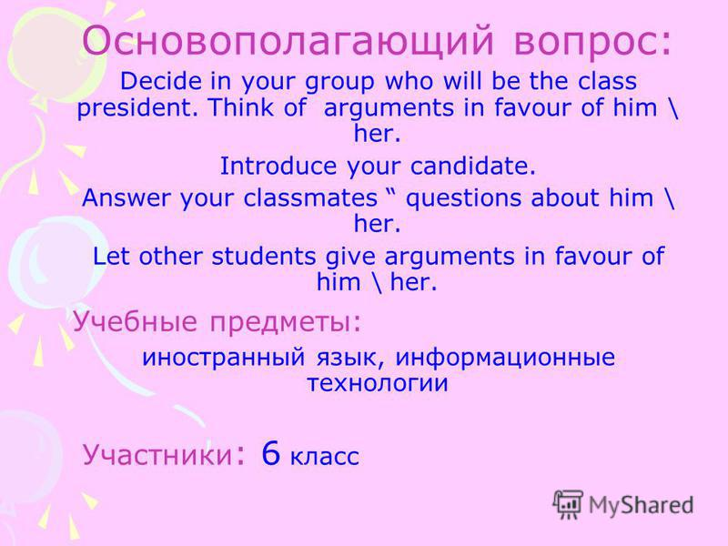 Основополагающий вопрос: Decide in your group who will be the class president. Think of arguments in favour of him \ her. Introduce your candidate. Answer your classmates questions about him \ her. Let other students give arguments in favour of him \