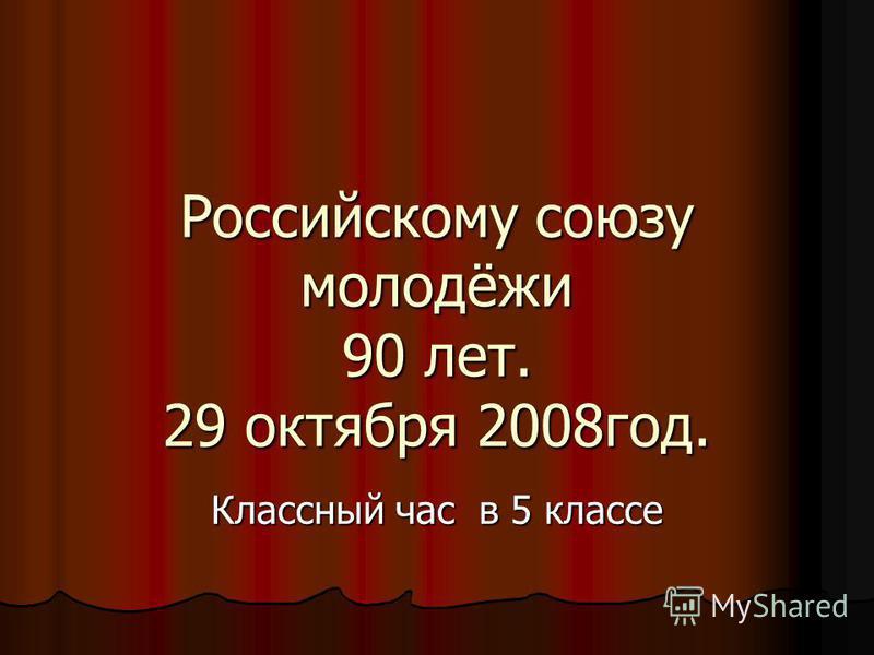 Российскому союзу молодёжи 90 лет. 29 октября 2008 год. Классный час в 5 классе