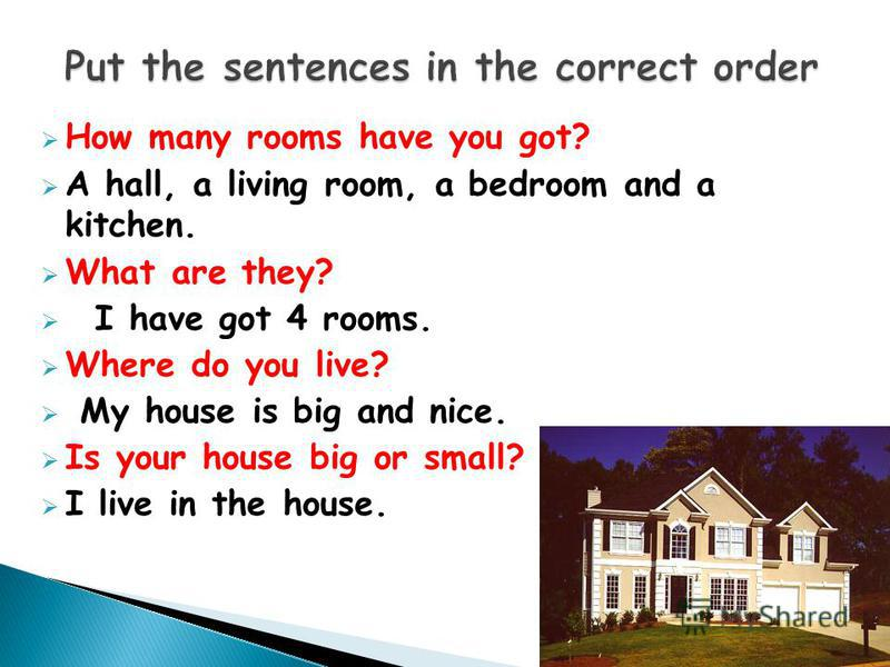 How many rooms have you got? A hall, a living room, a bedroom and a kitchen. What are they? I have got 4 rooms. Where do you live? My house is big and nice. Is your house big or small? I live in the house.