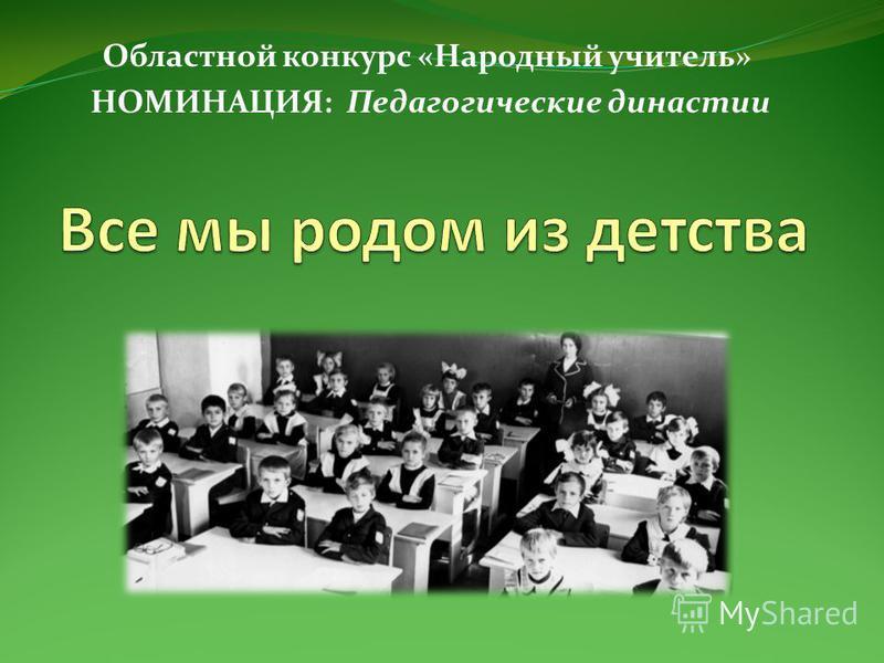 Областной конкурс «Народный учитель» НОМИНАЦИЯ: Педагогические династии