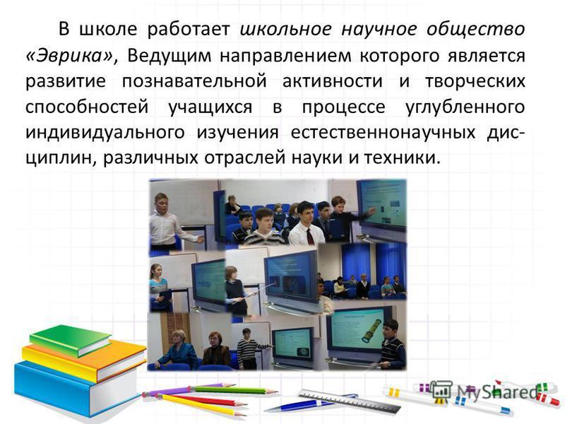 В школе работает школьное научное общество «Эврика», Ведущим направлением которого является развитие познавательной активности и творческих способностей учащихся в процессе углубленного индивидуального изучения естественнонаучных дисциплин, различных
