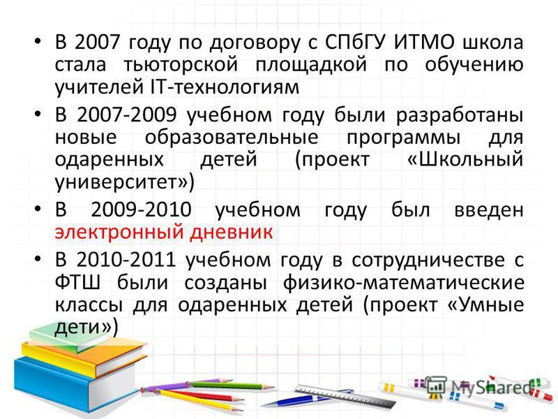 В 2007 году по договору с СПбГУ ИТМО школа стала тьюторской площадкой по обучению учителей IT-технологиям В 2007-2009 учебном году были разработаны новые образовательные программы для одаренных детей (проект «Школьный университет») В 2009-2010 учебно