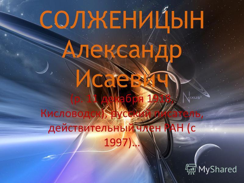 СОЛЖЕНИЦЫН Александр Исаевич (р. 11 декабря 1918, Кисловодск), русский писатель, действительный член РАН (с 1997)…