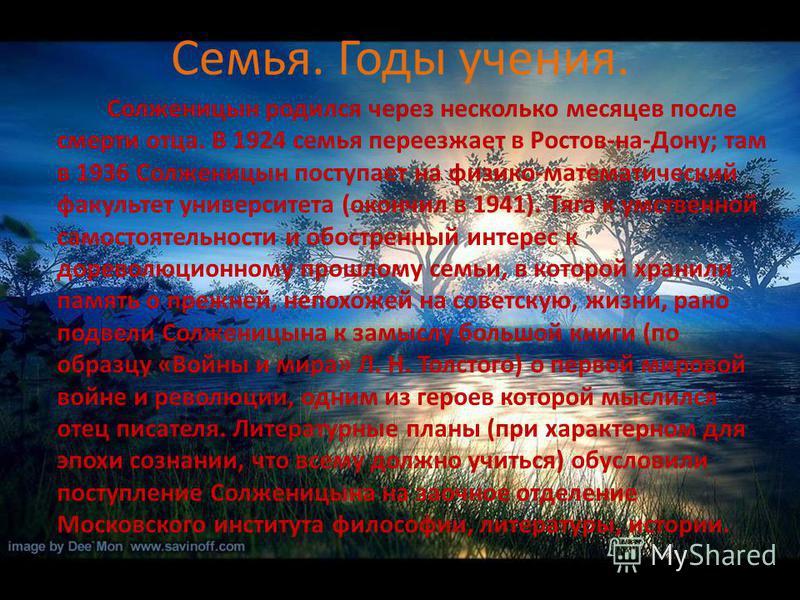 Семья. Годы учения. Солженицын родился через несколько месяцев после смерти отца. В 1924 семья переезжает в Ростов-на-Дону; там в 1936 Солженицын поступает на физико-математический факультет университета (окончил в 1941). Тяга к умственной самостояте