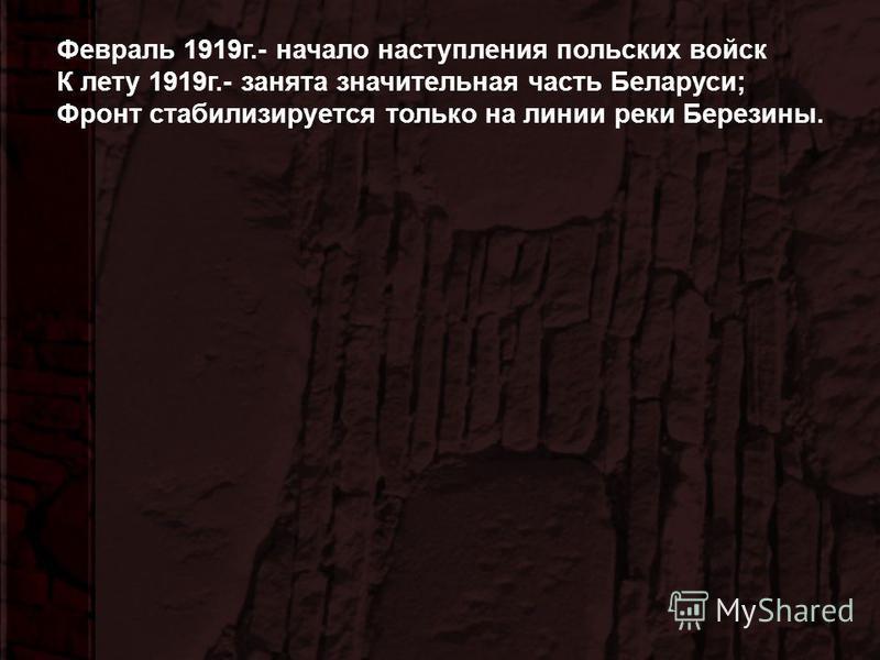 Февраль 1919 г.- начало наступления польских войск К лету 1919 г.- занята значительная часть Беларуси; Фронт стабилизируется только на линии реки Березины.