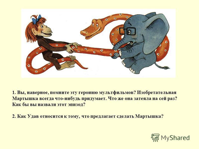 1. Вы, наверное, помните эту героиню мультфильмов? Изобретательная Мартышка всегда что-нибудь придумает. Что же она затеяла на сей раз? Как бы вы назвали этот эпизод? 2. Как Удав относится к тому, что предлагает сделать Мартышка?
