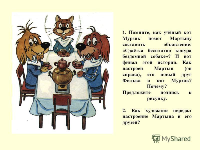 1. Помните, как учёный кот Мурзик помог Мартыну составить объявление: «Сдаётся бесплатно конура бездомной собаке»? И вот финал этой истории. Как настроен Мартын (он справа), его новый друг Филька и кот Мурзик? Почему? Предложите подпись к рисунку. 2.