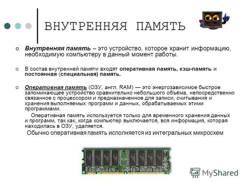 ВНУТРЕННЯЯ ПАМЯТЬ Внутренняя память – это устройство, которое хранит информацию, необходимую компьютеру в данный момент работы. В состав внутренней памяти входят оперативная память, кэш-память и постоянная (специальная) память. Оперативная память (ОЗ
