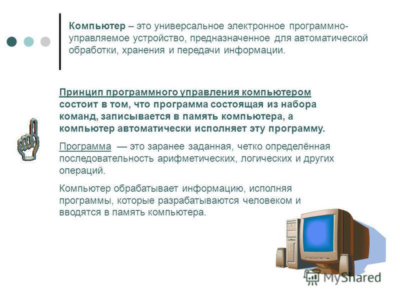 Компьютер – это универсальное электронное программно- управляемое устройство, предназначенное для автоматической обработки, хранения и передачи информации. Принцип программного управления компьютером состоит в том, что программа состоящая из набора к