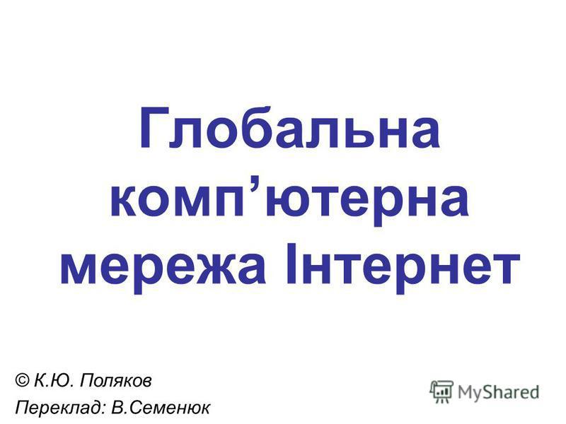 Глобальна компютерна мережа Інтернет © К.Ю. Поляков Переклад: В.Семенюк