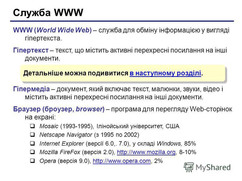Служба WWW WWW (World Wide Web) – служба для обміну інформацією у вигляді гіпертекста. Гіпертекст – текст, що містить активні перехресні посилання на інші документи. Гіпермедіа – документ, який включає текст, малюнки, звуки, відео і містить активні п