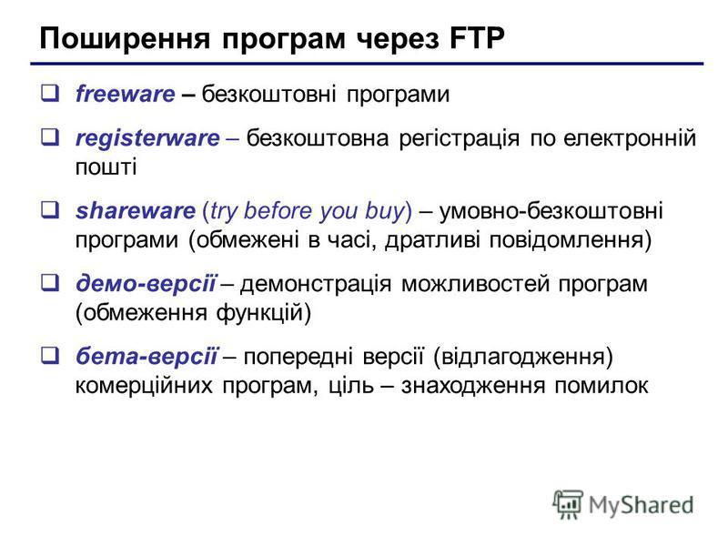 Поширення програм через FTP freeware – безкоштовні програми registerware – безкоштовна регістрація по електронній пошті shareware (try before you buy) – умовно-безкоштовні програми (обмежені в часі, дратливі повідомлення) демо-версії – демонстрація м