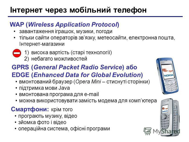 Інтернет через мобільний телефон WAP (Wireless Application Protocol) завантаження іграшок, музики, погоди тільки сайти операторів звязку, метеосайти, електронна пошта, Інтернет-магазини 1)висока вартість (старі технології) 2)небагато можливостей GPRS