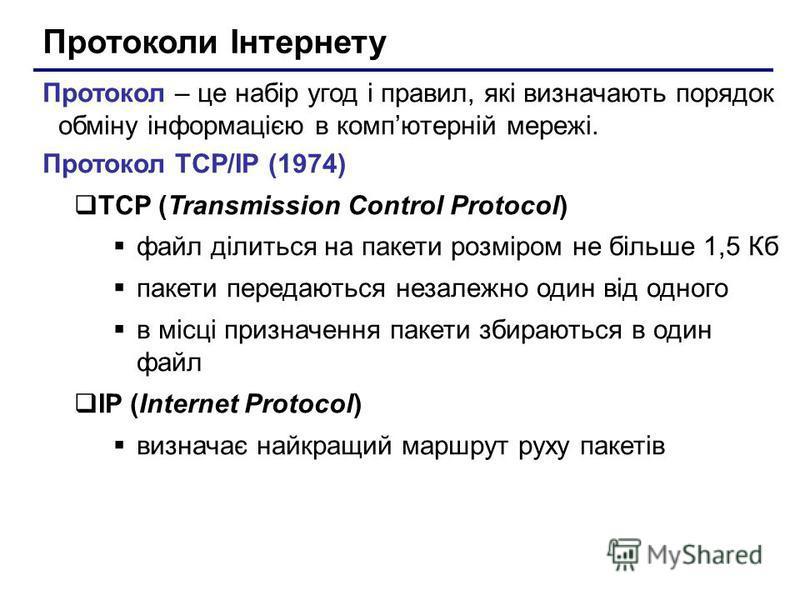 Протоколи Інтернету Протокол – це набір угод і правил, які визначають порядок обміну інформацією в компютерній мережі. Протокол TCP/IP (1974) TCP (Transmission Control Protocol) файл ділиться на пакети розміром не більше 1,5 Кб пакети передаються нез