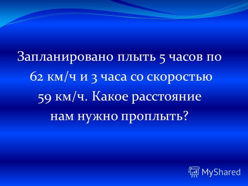 Запланировано плыть 5 часов по 62 км/ч и 3 часа со скоростью 59 км/ч. Какое расстояние нам нужно проплыть?