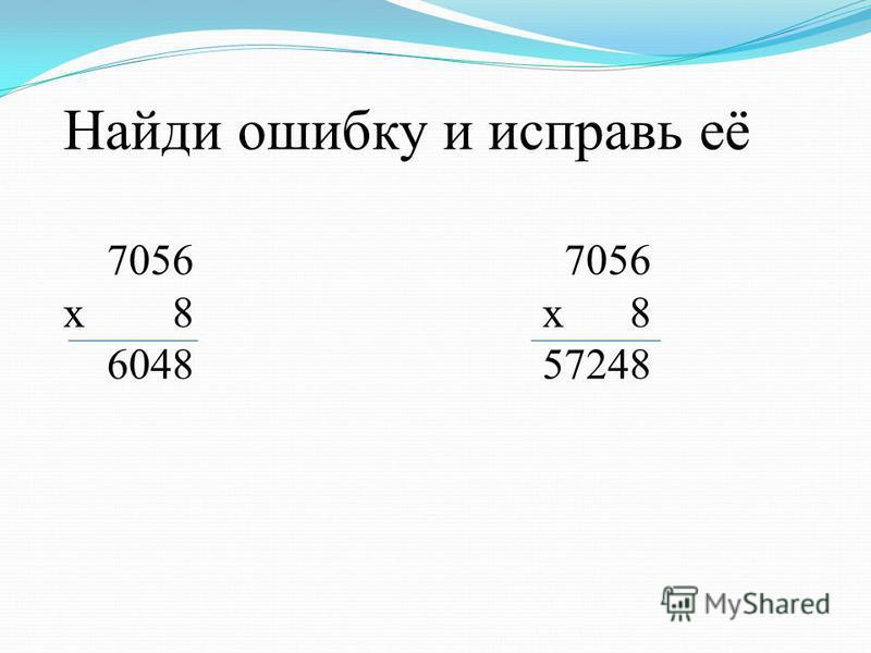 Найди ошибку и исправь её 7056 7056 х 8 6048 57248