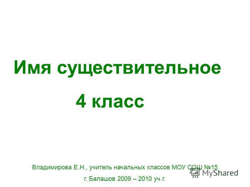 Имя существительное 4 класс Владимирова Е.Н., учитель начальных классов МОУ СОШ 15 г. Балашов 2009 – 2010 уч.г.