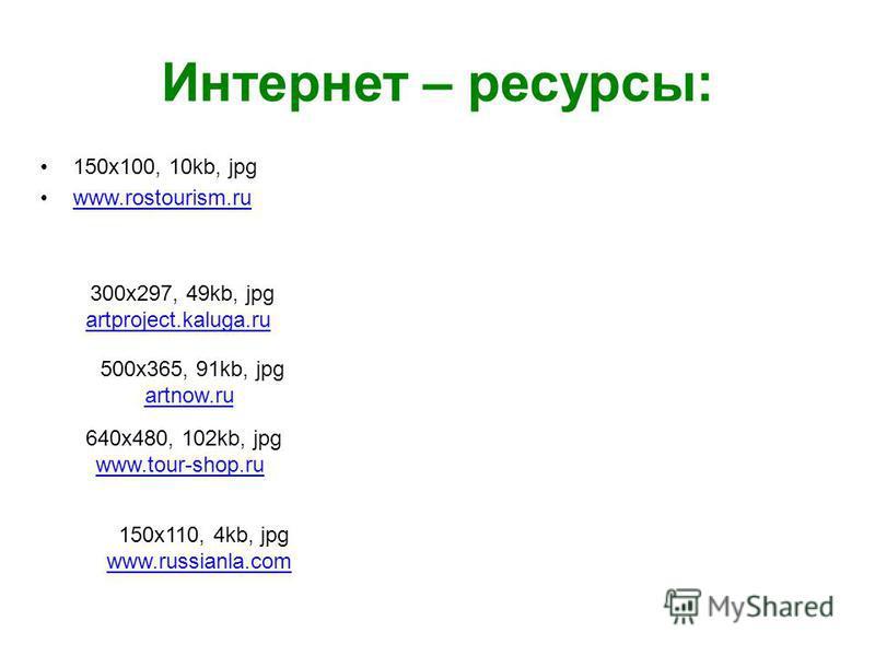 Интернет – ресурсы: 150x100, 10kb, jpg www.rostourism.ru 300x297, 49kb, jpg artproject.kaluga.ru 500x365, 91kb, jpg artnow.ru 640x480, 102kb, jpg www.tour-shop.ru 150x110, 4kb, jpg www.russianla.com