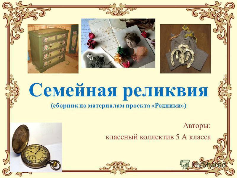 Семейная реликвия (сборник по материалам проекта «Родники») Авторы: классный коллектив 5 А класса
