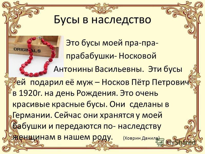 Бусы в наследство Это бусы моей пра-пра- прабабушки- Носковой Антонины Васильевны. Эти бусы ей подарил её муж – Носков Пётр Петрович в 1920 г. на день Рождения. Это очень красивые красные бусы. Они сделаны в Германии. Сейчас они хранятся у моей бабуш