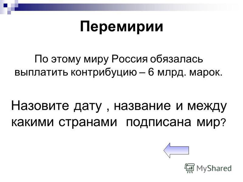Перемирии По этому миру Россия обязалась выплатить контрибуцию – 6 млрд. марок. Назовите дату, название и между какими странами подписана мир ?