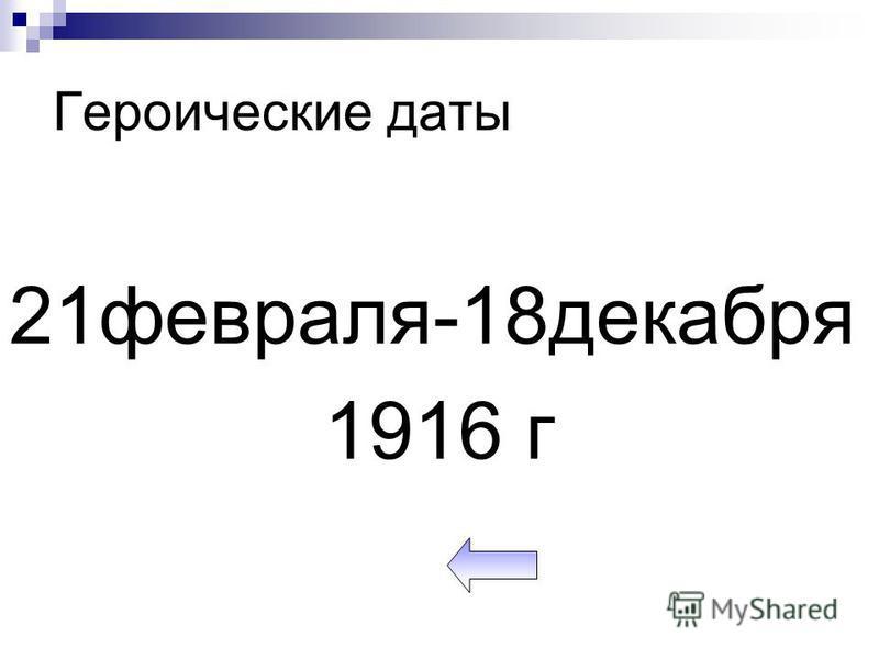 Героические даты 21 февраля-18 декабря 1916 г
