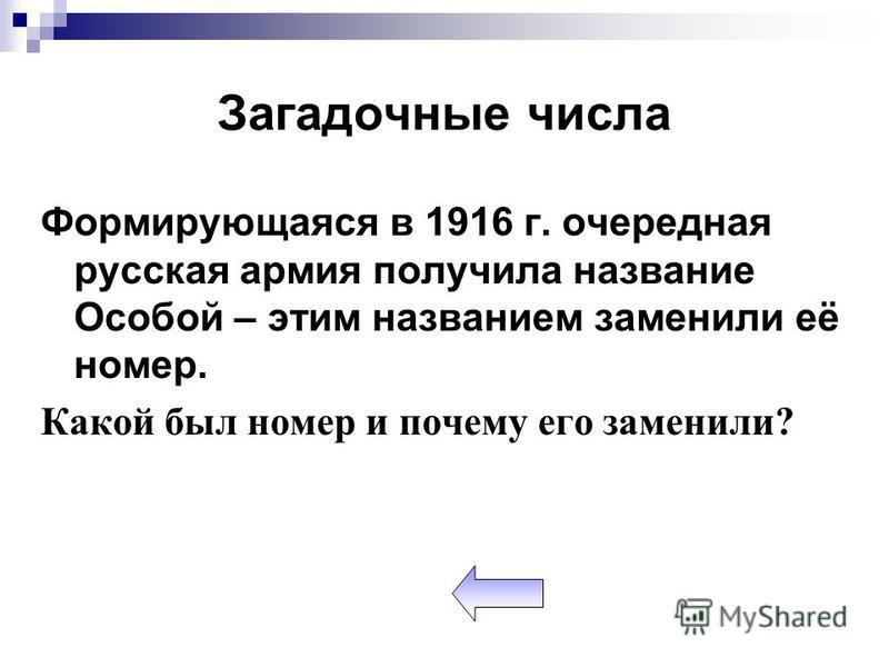 Загадочные числа Формирующаяся в 1916 г. очередная русская армия получила название Особой – этим названием заменили её номер. Какой был номер и почему его заменили?