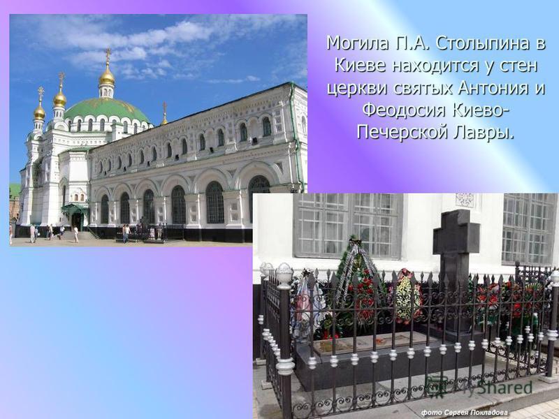 Могила П.А. Столыпина в Киеве находится у стен церкви святых Антония и Феодосия Киево- Печерской Лавры.