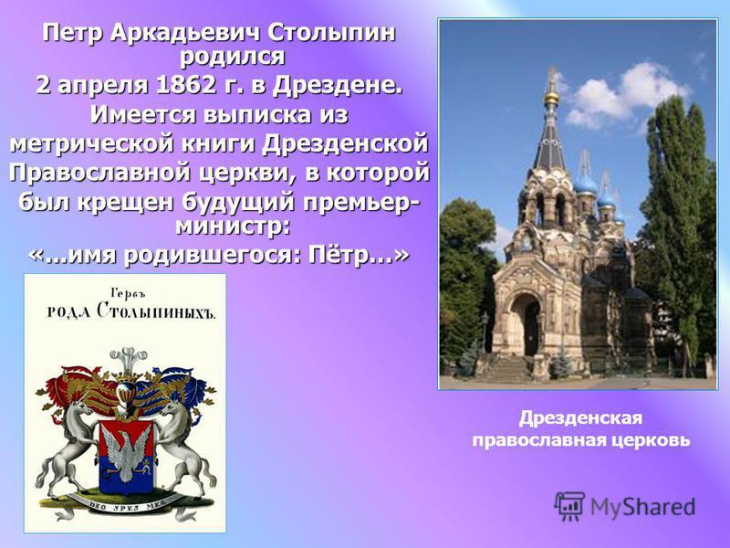 Петр Аркадьевич Столыпин родился 2 апреля 1862 г. в Дрездене. Имеется выписка из метрической книги Дрезденской Православной церкви, в которой был крещен будущий премьер- министр: «...имя родившегося: Пётр…» Дрезденская православная церковь