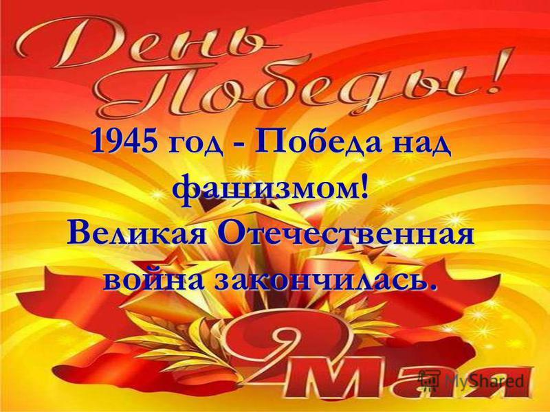 1945 год - Победа над фашизмом! Великая Отечественная война закончилась.