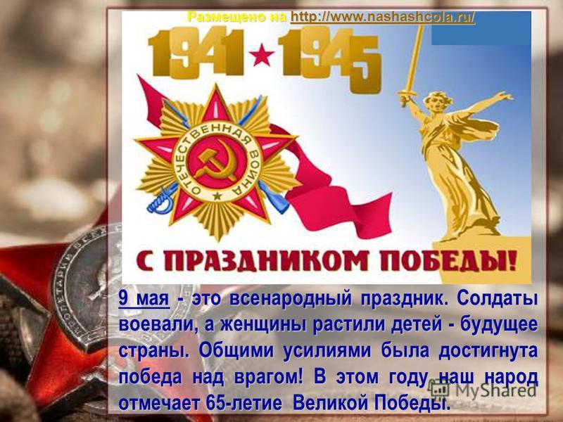 9 мая - это всенародный праздник. Солдаты воевали, а женщины растили детей - будущее страны. Общими усилиями была достигнута победа над врагом! В этом году наш народ отмечает 65-летие Великой Победы. Размещено на http://www.nashashcola.ru/ http://www