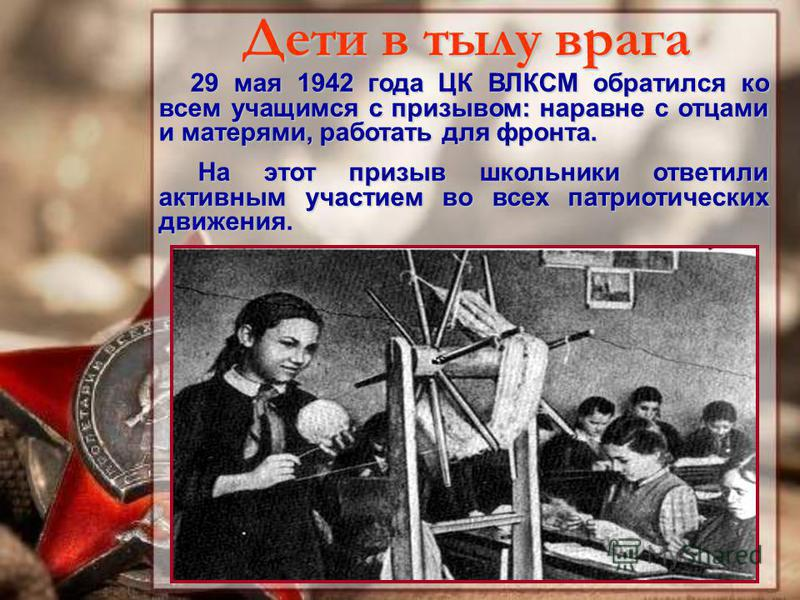29 мая 1942 года ЦК ВЛКСМ обратился ко всем учащимся с призывом: наравне с отцами и матерями, работать для фронта. На этот призыв школьники ответили активным участием во всех патриотических движения. Дети в тылу врага