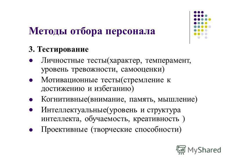 Методы отбора персонала 3. Тестирование Личностные тесты(характер, темперамент, уровень тревожности, самооценки) Мотивационные тесты(стремление к достижению и избеганию) Когнитивные(внимание, память, мышление) Интеллектуальные(уровень и структура инт