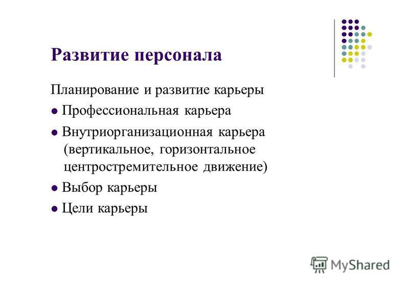 Развитие персонала Планирование и развитие карьеры Профессиональная карьера Внутриорганизационная карьера (вертикальное, горизонтальное центростремительное движение) Выбор карьеры Цели карьеры